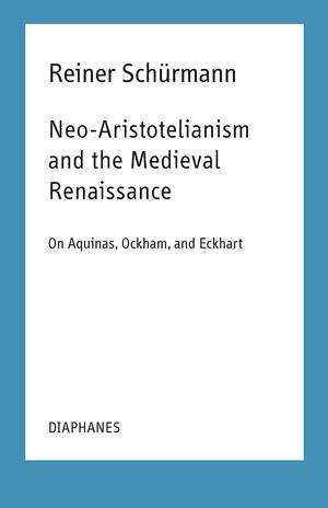 Ian Alexander Moore (ed.), Reiner Schürmann: Neo-Aristotelianism and the Medieval Renaissance